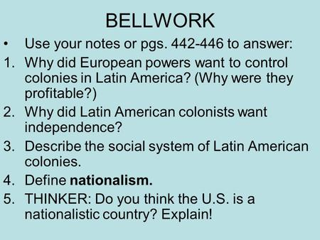 BELLWORK Use your notes or pgs. 442-446 to answer: 1.Why did European powers want to control colonies in Latin America? (Why were they profitable?) 2.Why.