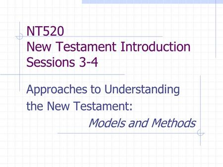 NT520 New Testament Introduction Sessions 3-4 Approaches to Understanding the New Testament: Models and Methods.