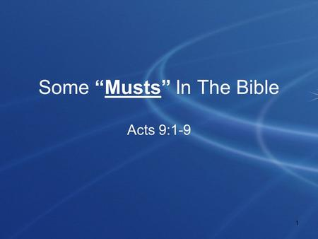 "1 Some ""Musts"" In The Bible Acts 9:1-9. 2 Introduction Word ""must"" found in the Bible many times! –KJV - Occurs 132 times in 126 verses! –NKJV - Occurs."