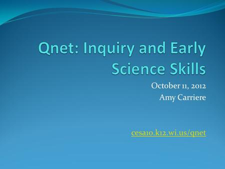 October 11, 2012 Amy Carriere cesa10.k12.wi.us/qnet.