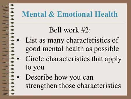 Mental & Emotional Health Bell work #2: List as many characteristics of good mental health as possible Circle characteristics that apply to you Describe.