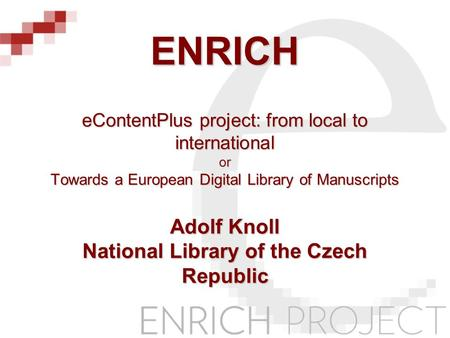 ENRICH eContentPlus project: from local to international or Towards a European Digital Library of Manuscripts Adolf Knoll National Library of the Czech.