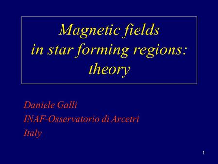 1 Magnetic fields in star forming regions: theory Daniele Galli INAF-Osservatorio di Arcetri Italy.