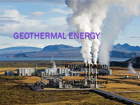 Katlyn Ashworth Samuel Appiah Elizabeth Buzzard. Geothermal Energy  Energy extracted from the Earth  Heat and steam inside the earth's crust is used.