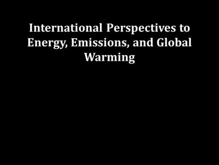 International Perspectives to Energy, Emissions, and Global Warming.