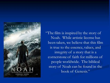 """The film is inspired by the story of Noah. While artistic license has been taken, we believe that this film is true to the essence, values, and integrity."