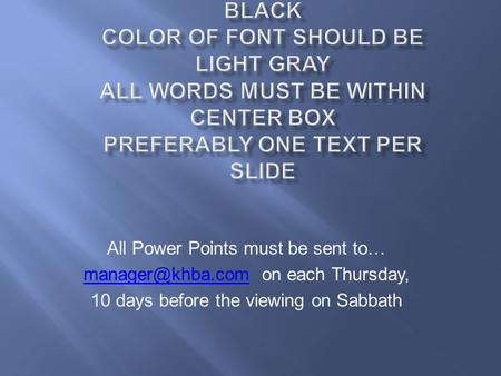 All Power Points must be sent to… on each Thursday, 10 days before the viewing on Sabbath.