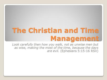 The Christian and Time Management Look carefully then how you walk, not as unwise men but as wise, making the most of the time, because the days are evil.