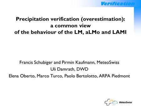 Verification Precipitation verification (overestimation): a common view of the behaviour of the LM, aLMo and LAMI Francis Schubiger and Pirmin Kaufmann,