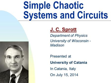 Simple Chaotic Systems and Circuits J. C. Sprott Department of Physics University of Wisconsin - Madison Presented at University of Catania In Catania,