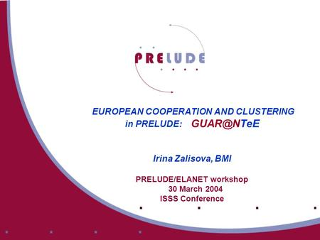 EUROPEAN COOPERATION AND CLUSTERING in PRELUDE: Irina Zalisova, BMI PRELUDE/ELANET workshop 30 March 2004 ISSS Conference.
