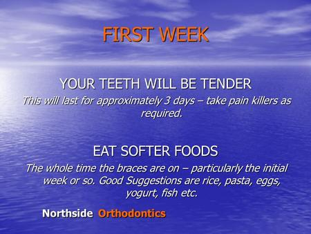 Northside Orthodontics FIRST WEEK YOUR TEETH WILL BE TENDER This will last for approximately 3 days – take pain killers as required. EAT SOFTER FOODS The.