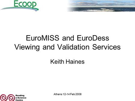 Athens 12-14 Feb 2008 EuroMISS and EuroDess Viewing and Validation Services Keith Haines.
