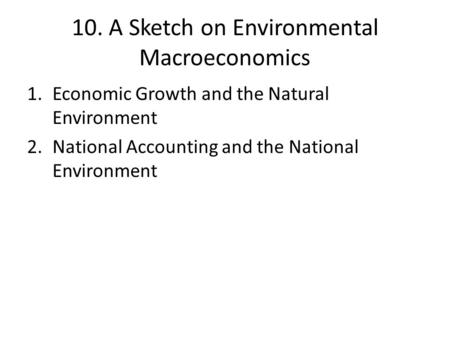 10. A Sketch on Environmental Macroeconomics 1.Economic Growth and the Natural Environment 2.National Accounting and the National Environment.
