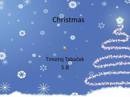 Christmas Timotej Tabaček 5.B. Christmas  In Slovakia we celebrate Christmas in different ways. In our region we celebrate it this way: