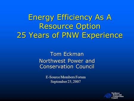 Northwest Power and Conservation Council Energy Efficiency As A Resource Option 25 Years of PNW Experience E-Source Members Forum September 25, 2007 Tom.