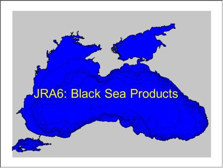 JRA6: Black Sea Products. Objectives and expected impact: Preparation and dissemination of regional statistical products like mean, seasonal and monthly.