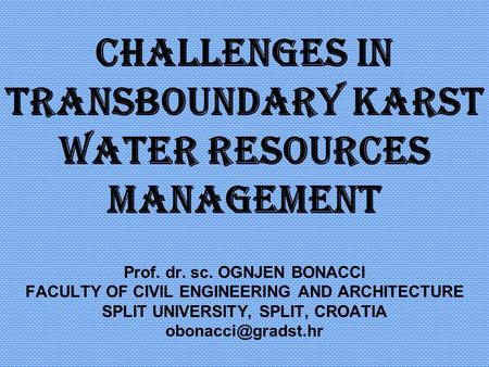 Challenges in transboundary karst water resources management Prof. dr. sc. OGNJEN BONACCI FACULTY OF CIVIL ENGINEERING AND ARCHITECTURE SPLIT UNIVERSITY,