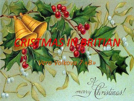 CRISTMAS IN BRITIAN Vera Volkova 7 «B». Christmas  Christmas is the main public holiday in Britain and the US. This Christian holy day is held on December.
