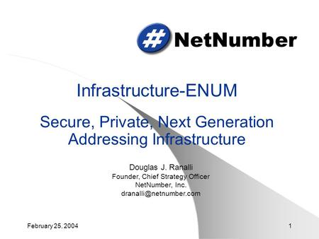 February 25, 20041 Infrastructure-ENUM Secure, Private, Next Generation Addressing Infrastructure Douglas J. Ranalli Founder, Chief Strategy Officer NetNumber,