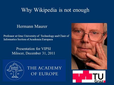 Why Wikipedia is not enough Presentation for VIPSI Milocer, December 31, 2011 Hermann Maurer Professor at Graz University of Technology and Chair of Informatics.