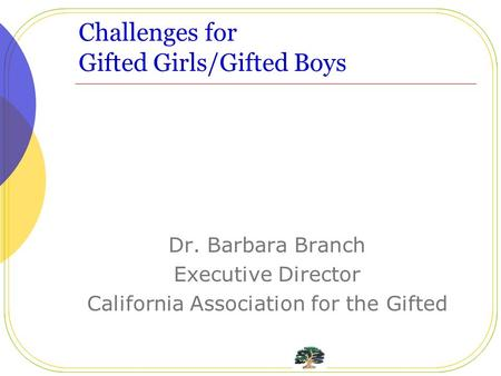 Challenges for Gifted Girls/Gifted Boys Dr. Barbara Branch Executive Director California Association for the Gifted.