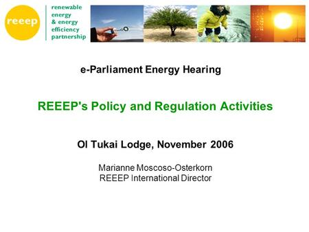 REEEP's Policy and Regulation Activities Ol Tukai Lodge, November 2006 Marianne Moscoso-Osterkorn REEEP International Director e-Parliament Energy Hearing.