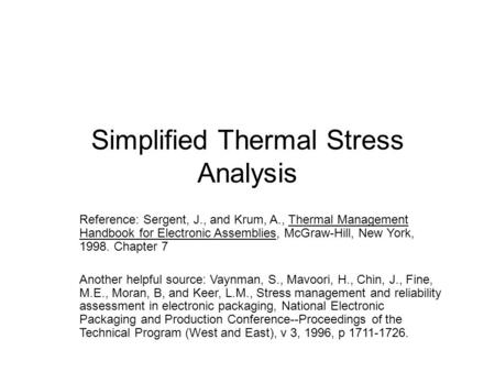 Simplified Thermal Stress Analysis Reference: Sergent, J., and Krum, A., Thermal Management Handbook for Electronic Assemblies, McGraw-Hill, New York,