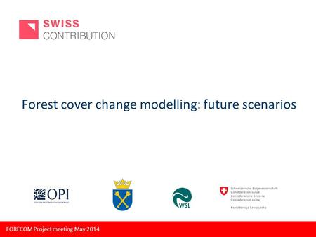 FORECOM Project meeting May 2014 Forest cover change modelling: future scenarios.