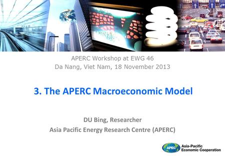 DU Bing, Researcher Asia Pacific Energy Research Centre (APERC) 3. The APERC Macroeconomic Model APERC Workshop at EWG 46 Da Nang, Viet Nam, 18 November.