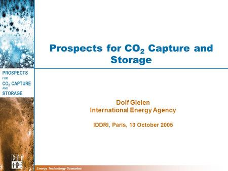 PROSPECTS FOR CO 2 CAPTURE AND STORAGE Energy Technology Scenarios Prospects for CO 2 Capture and Storage Dolf Gielen International Energy Agency IDDRI,
