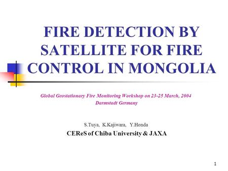 1 FIRE DETECTION BY SATELLITE FOR FIRE CONTROL IN MONGOLIA Global Geostationary Fire Monitoring Workshop on 23-25 March, 2004 Darmstadt Germany S.Tuya,