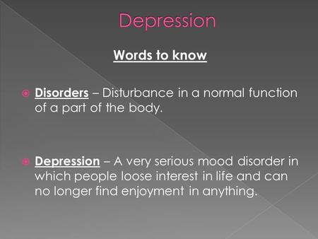 Words to know  Disorders – Disturbance in a normal function of a part of the body.  Depression – A very serious mood disorder in which people loose interest.