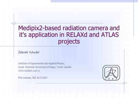 Medipix2-based radiation <strong>camera</strong> and its application in RELAXd and ATLAS projects Zdenek Vykydal Institute of Experimental and Applied Physics, Czech Technical.