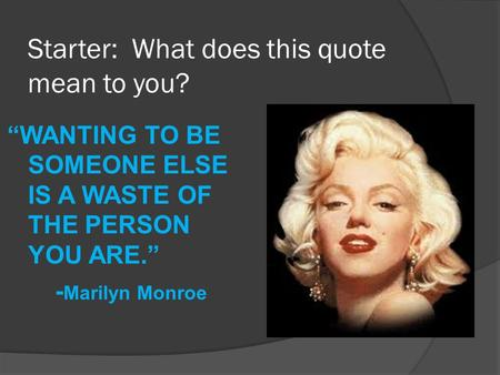 "Starter: What does this quote mean to you? ""WANTING TO BE SOMEONE ELSE IS A WASTE OF THE PERSON YOU ARE."" - Marilyn Monroe."