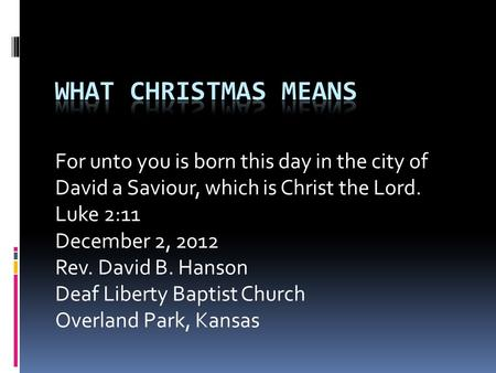 For unto you is born this day in the city of David a Saviour, which is Christ the Lord. Luke 2:11 December 2, 2012 Rev. David B. Hanson Deaf Liberty Baptist.