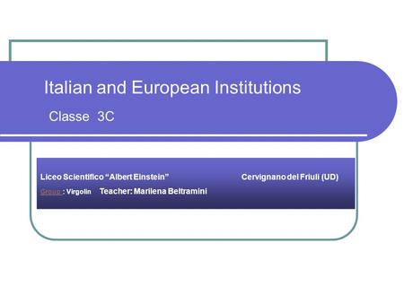 "Italian and European Institutions Classe 3C Liceo Scientifico ""Albert Einstein"" Cervignano del Friuli (UD) Group Group : Virgolin Teacher: Marilena Beltramini."