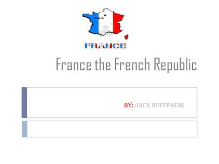 France the French Republic By: Jack Hoffpauir. Geography: climate and land Essential Questions: How is their geography, climate, and natural resources.