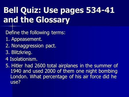Bell Quiz: Use pages 534-41 and the Glossary Define the following terms: 1. Appeasement. 2. Nonaggression pact. 3. Blitzkrieg. 4 Isolationism. 5. Hitler.