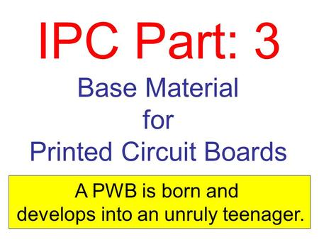 IPC Part: 3 Base Material for Printed Circuit Boards A PWB is born and develops into an unruly teenager.
