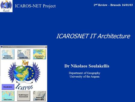 ICAROS-NET Project Dr Nikolaos Soulakellis <strong>2</strong> nd Review – Brussels 16/01/03 Department of Geography University of the Aegean ICAROSNET IT Architecture.