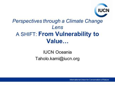 International Union for Conservation of Nature Perspectives through a Climate Change Lens A SHIFT: From Vulnerability to Value… IUCN Oceania