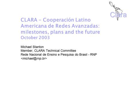 Clara CLARA - Cooperación Latino Americana de Redes Avanzadas: milestones, plans and the future October 2003 Michael Stanton Member, CLARA Technical Committee.