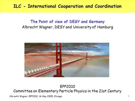 1 Albrecht Wagner, EPP2010, 16 May 2005, Chicago ILC - International Cooperation and Coordination The Point of view of DESY and Germany Albrecht Wagner,