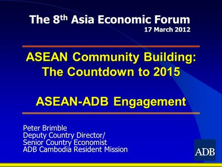 ASEAN Community Building: The Countdown to 2015 ASEAN-ADB Engagement Peter Brimble Deputy Country Director/ Senior Country Economist ADB Cambodia Resident.