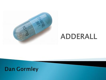 Dan Gormley.  Brand names: Adderall, Adderall XR  Chemical Structures: Amphetamine and Dextroamphetamine mixed salts  Street Name: Beans, Black Beauties,