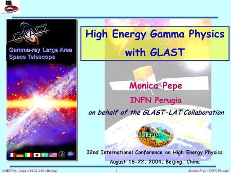 ICHEP 04 - August 16-22, 2004, Beijing Monica Pepe – INFN Perugia 1 Gamma-ray Large Area Space Telescope High Energy Gamma Physics with GLAST Monica Pepe.