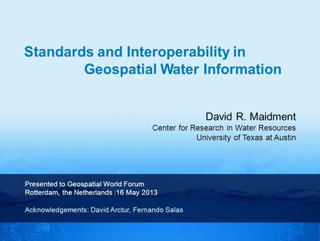 David R. Maidment Center for Research in Water Resources University of Texas at Austin Presented to Geospatial World Forum Rotterdam, the Netherlands |16.