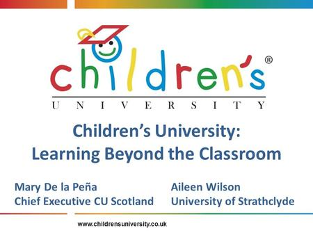 Children's University: Learning Beyond the Classroom Mary De la PeñaAileen Wilson Chief Executive CU ScotlandUniversity of Strathclyde www.childrensuniversity.co.uk.