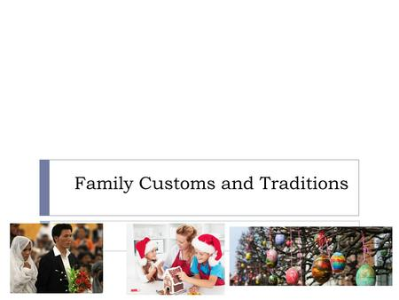 Family Customs and Traditions. Family Rituals There are three main types of family rituals:  Rites of passage  Family traditions  Family routines.
